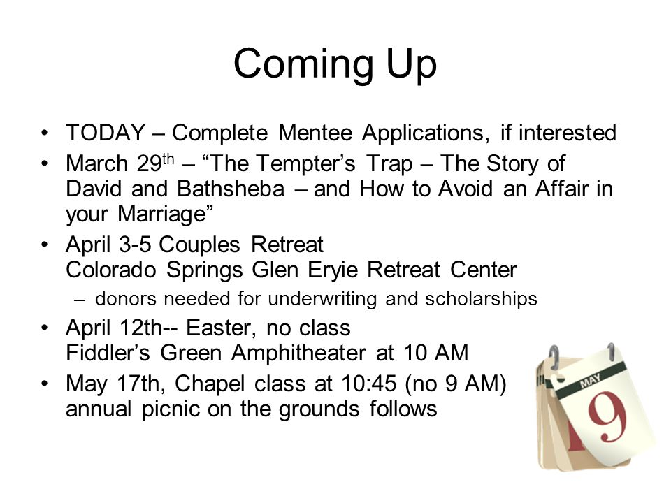 Coming Up TODAY – Complete Mentee Applications, if interested March 29 th – The Tempters Trap – The Story of David and Bathsheba – and How to Avoid an Affair in your Marriage April 3-5 Couples Retreat Colorado Springs Glen Eryie Retreat Center –donors needed for underwriting and scholarships April 12th-- Easter, no class Fiddlers Green Amphitheater at 10 AM May 17th, Chapel class at 10:45 (no 9 AM) annual picnic on the grounds follows
