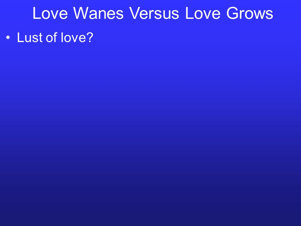 Love Wanes Versus Love Grows Lust of love?