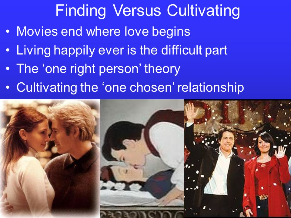 Finding Versus Cultivating Movies end where love begins Living happily ever is the difficult part The one right person theory Cultivating the one chos