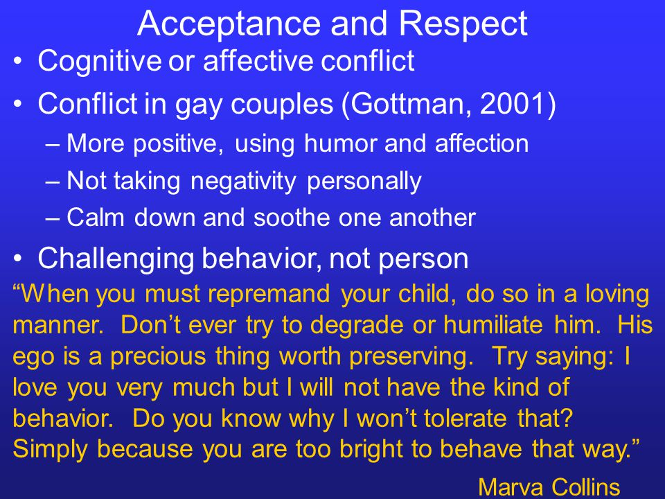 Acceptance and Respect Cognitive or affective conflict Conflict in gay couples (Gottman, 2001) –More positive, using humor and affection –Not taking n