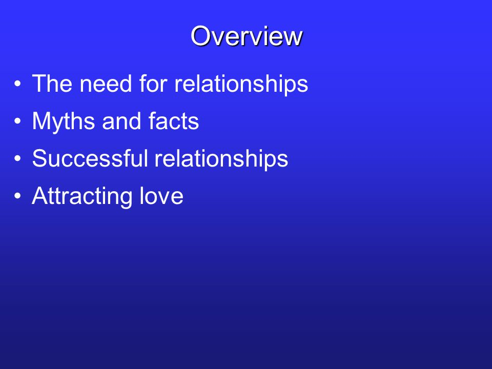 The need for relationships Myths and facts Successful relationships Attracting love Overview