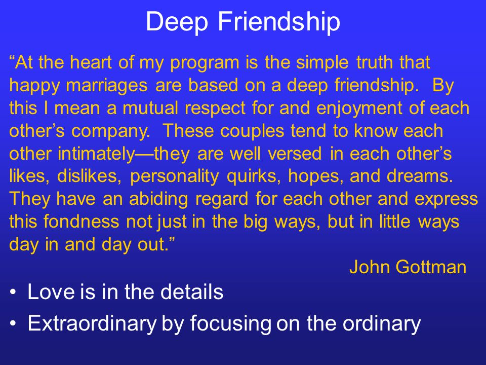 Deep Friendship Love is in the details Extraordinary by focusing on the ordinary At the heart of my program is the simple truth that happy marriages a