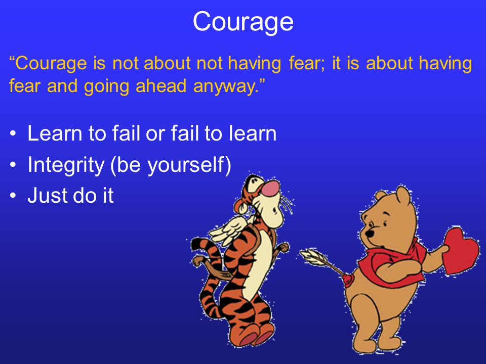 Courage Learn to fail or fail to learn Integrity (be yourself) Just do it Courage is not about not having fear; it is about having fear and going ahea