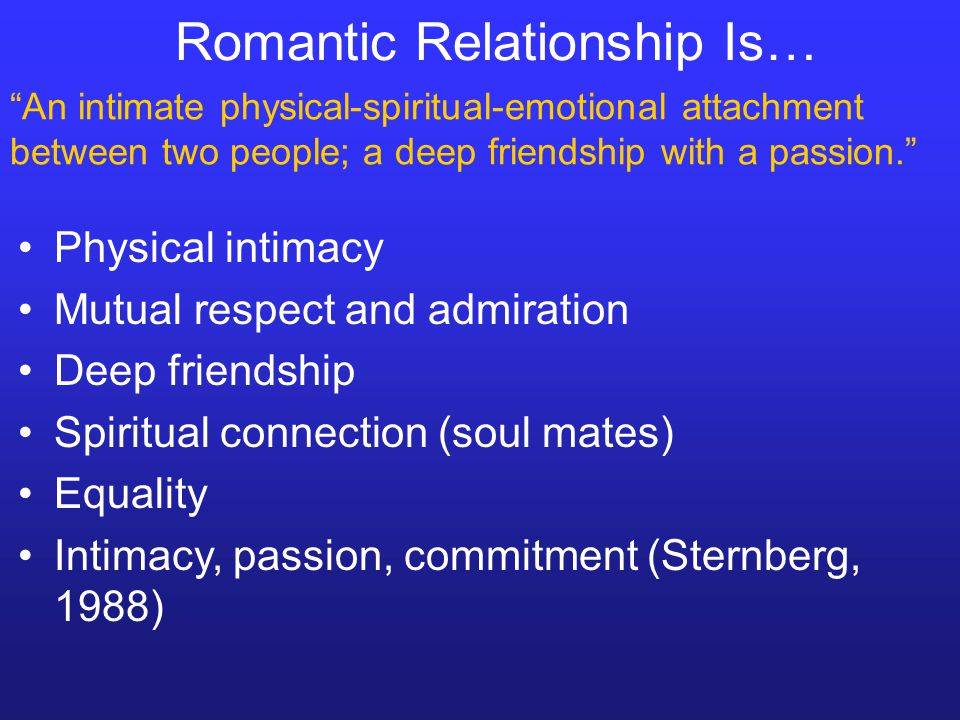 Romantic Relationship Is… Physical intimacy Mutual respect and admiration Deep friendship Spiritual connection (soul mates) Equality Intimacy, passion
