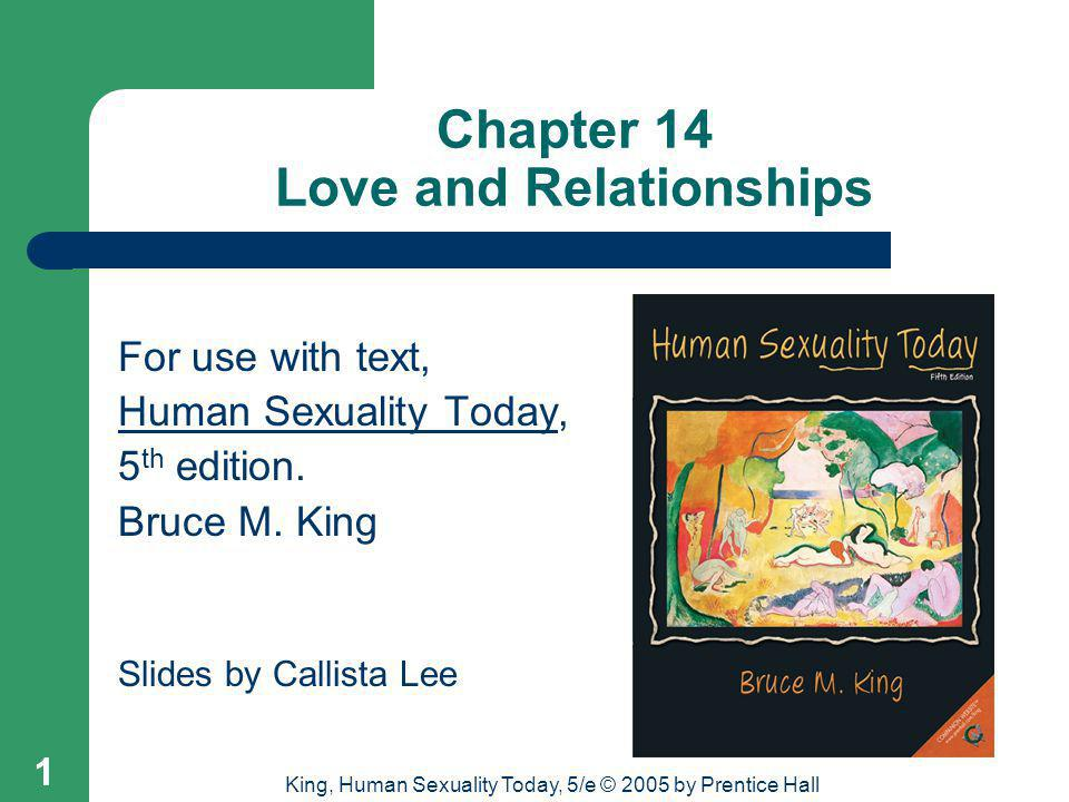 King, Human Sexuality Today, 5/e © 2005 by Prentice Hall 12 Passionate Love Researchers equate the word love with companionate love, and the expression of feeling in love with passionate love.