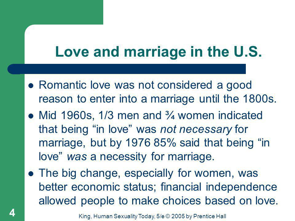 King, Human Sexuality Today, 5/e © 2005 by Prentice Hall 5 Love and marriage cross-culturally Although romantic marriages are most often found in Western, industrialized (individualistic) cultures, romantic love and marriage has also been found in several hunting/gathering societies in Africa and America.