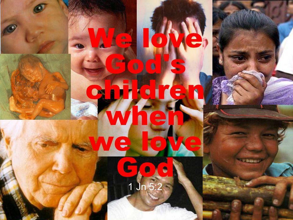 We love God s children when we love God 1 Jn 5:2