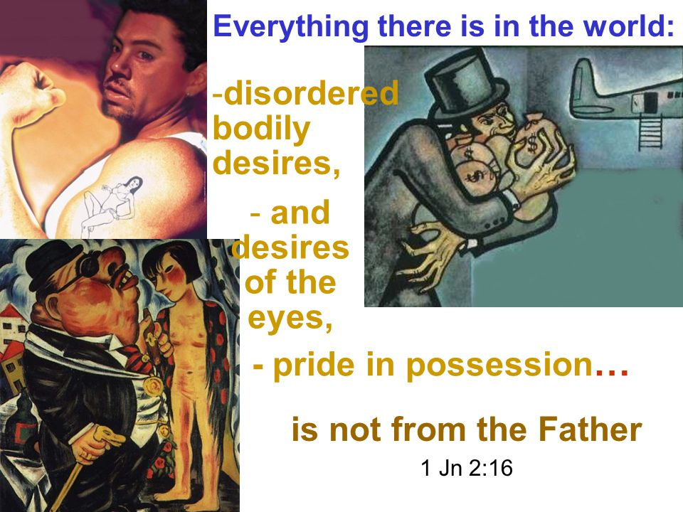 - pride in possession … -disordered bodily desires, - and desires of the eyes, Everything there is in the world: is not from the Father 1 Jn 2:16