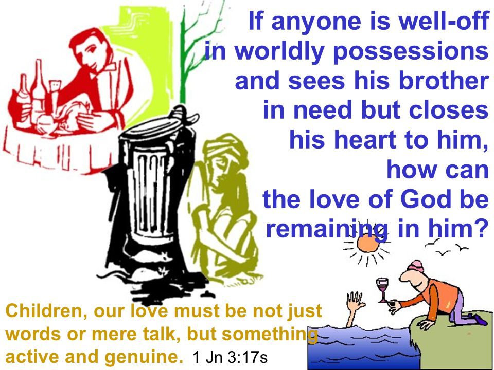 If anyone is well-off in worldly possessions and sees his brother in need but closes his heart to him, how can the love of God be remaining in him.