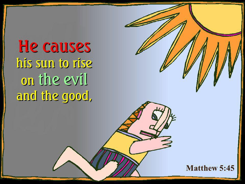 Matthew 5:45 He causes his sun to rise on the evil and the good,