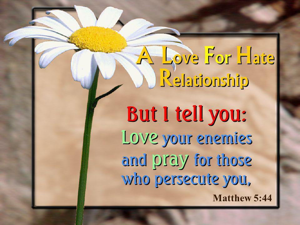 Matthew 5:44 A L ove F or H ate But I tell you: Love your enemies and pray for those who persecute you, R elationship