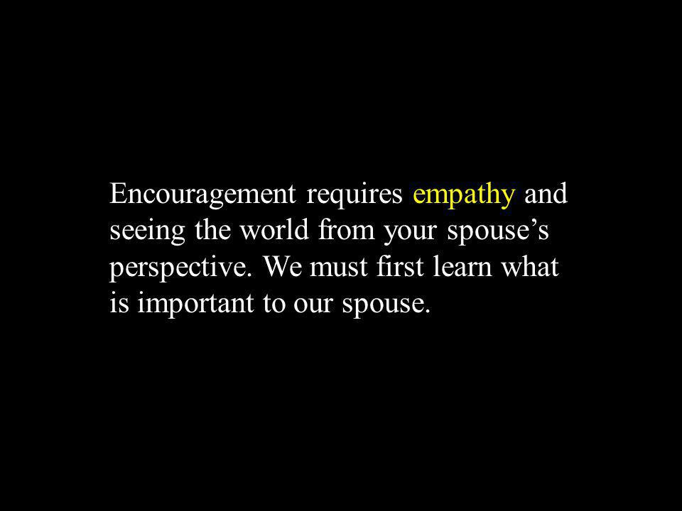 Encouragement requires empathy and seeing the world from your spouses perspective. We must first learn what is important to our spouse.