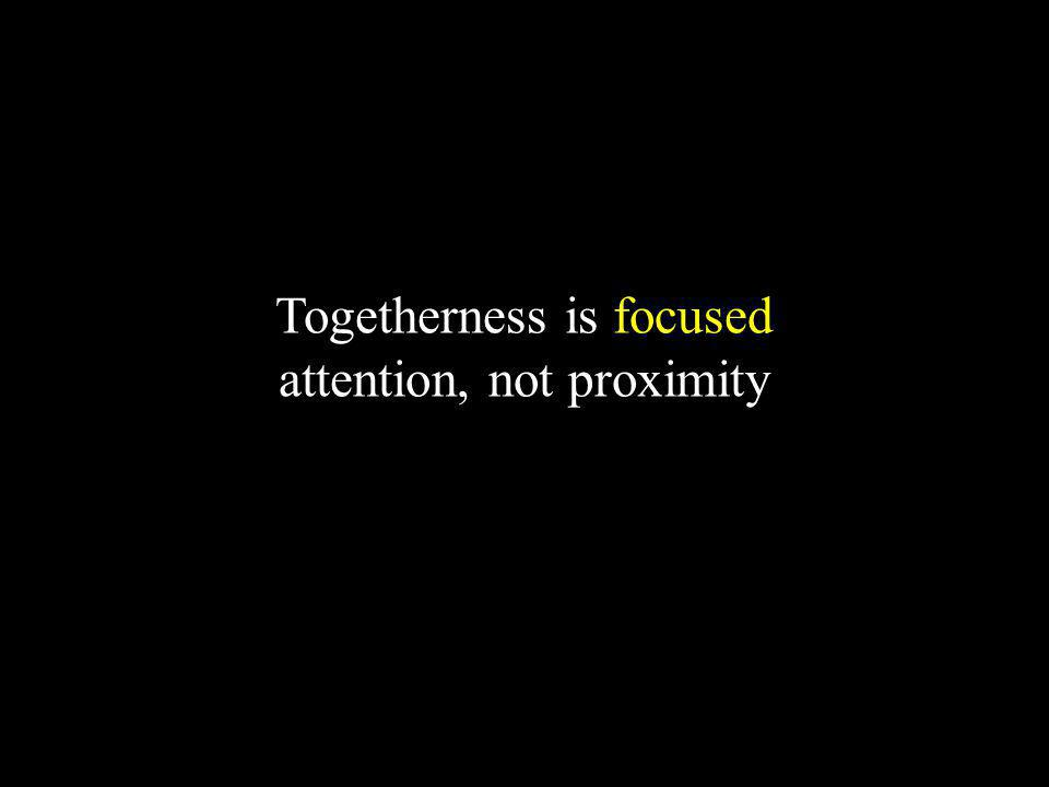 Togetherness is focused attention, not proximity