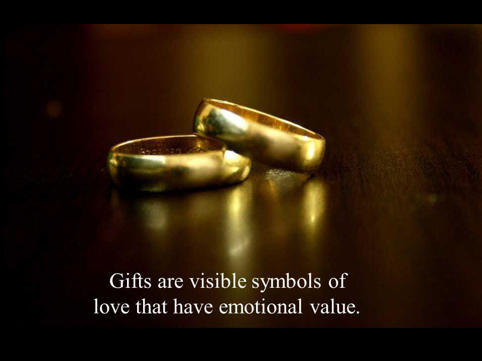 Gifts are visible symbols of love that have emotional value.
