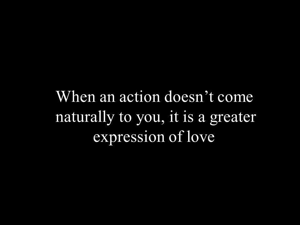 When an action doesnt come naturally to you, it is a greater expression of love