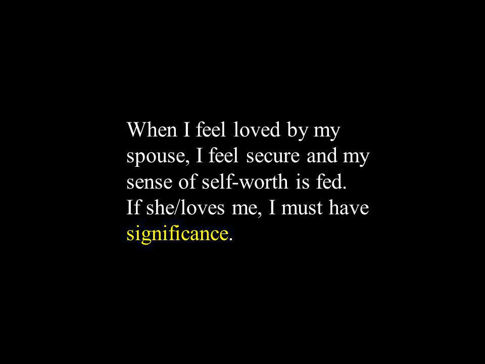 When I feel loved by my spouse, I feel secure and my sense of self-worth is fed. If she/loves me, I must have significance.