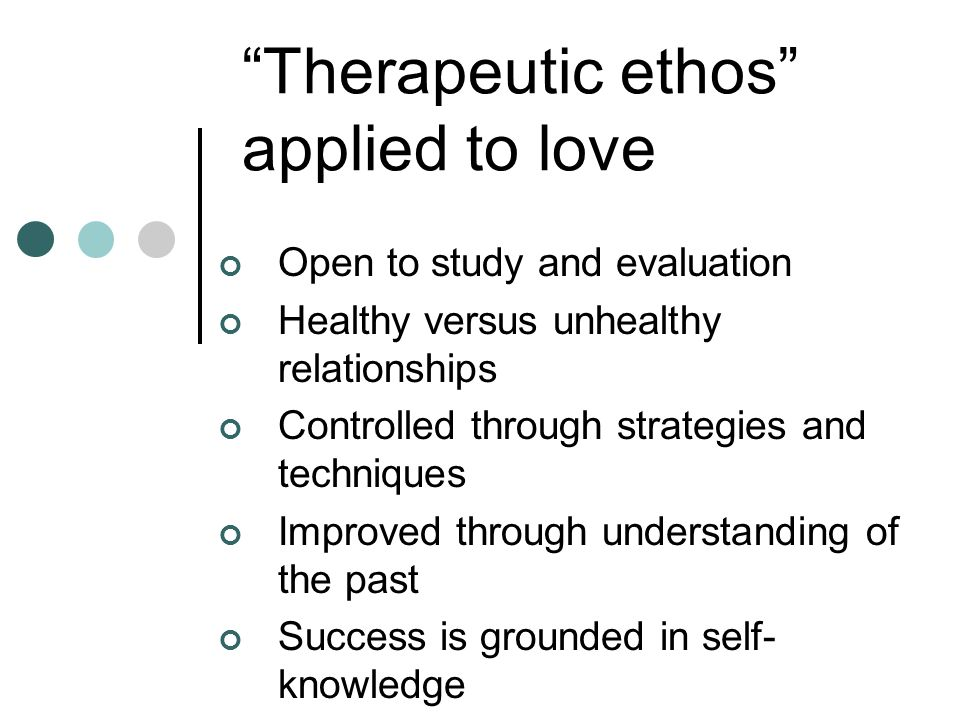 Therapeutic ethos applied to love Open to study and evaluation Healthy versus unhealthy relationships Controlled through strategies and techniques Imp