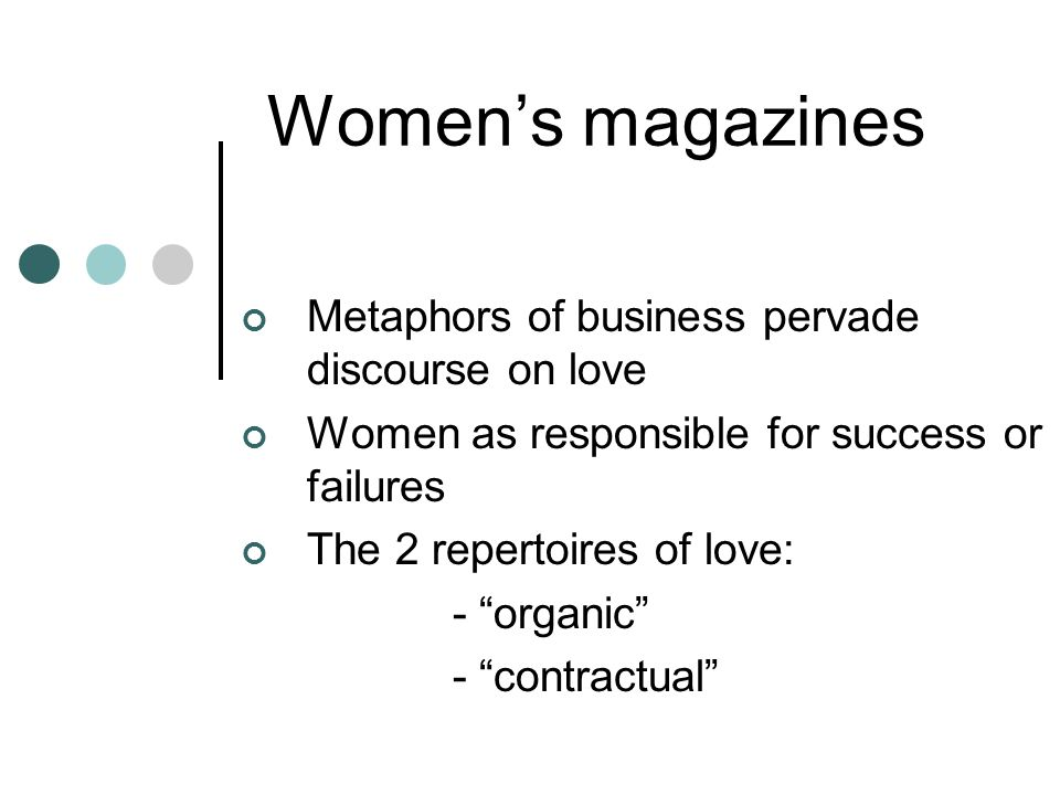 Womens magazines Metaphors of business pervade discourse on love Women as responsible for success or failures The 2 repertoires of love: - organic - contractual