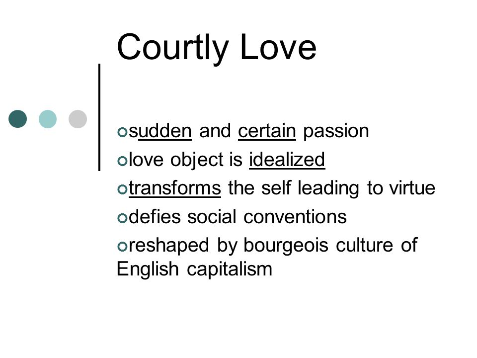 Courtly Love sudden and certain passion love object is idealized transforms the self leading to virtue defies social conventions reshaped by bourgeois culture of English capitalism