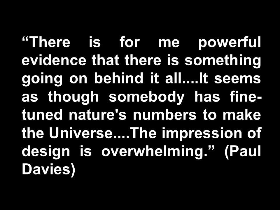Paul Davies Quote There is for me powerful evidence that there is something going on behind it all....It seems as though somebody has fine- tuned nature s numbers to make the Universe....The impression of design is overwhelming.