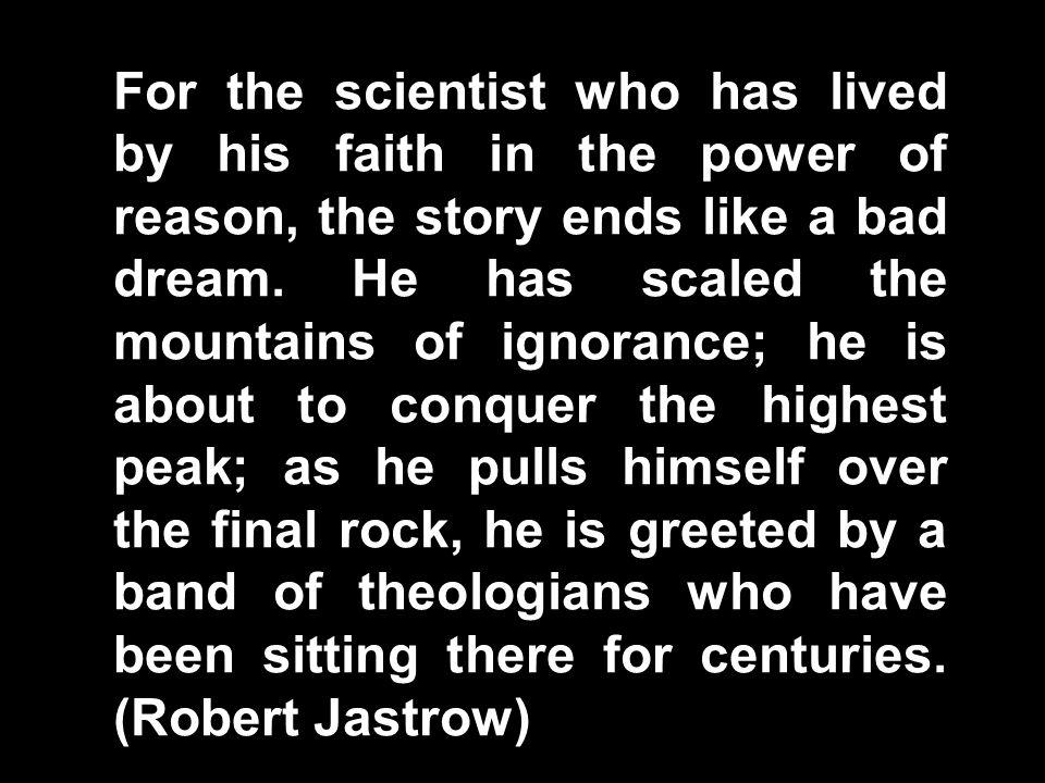 Robert Jastrow Quote For the scientist who has lived by his faith in the power of reason, the story ends like a bad dream.