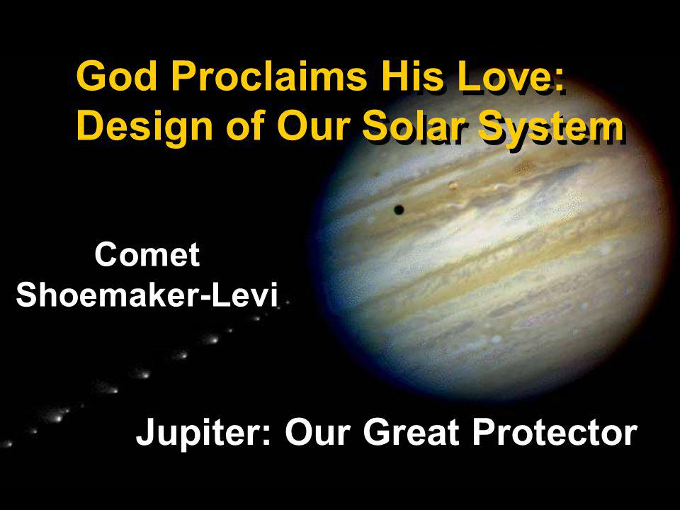 God Proclaims His Love: Design of Our Solar System Jupiter: Our Great Protector Comet Shoemaker-Levi