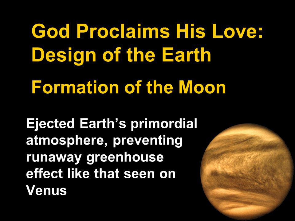 God Proclaims His Love: Design of the Earth Formation of the Moon Ejected Earths primordial atmosphere, preventing runaway greenhouse effect like that seen on Venus