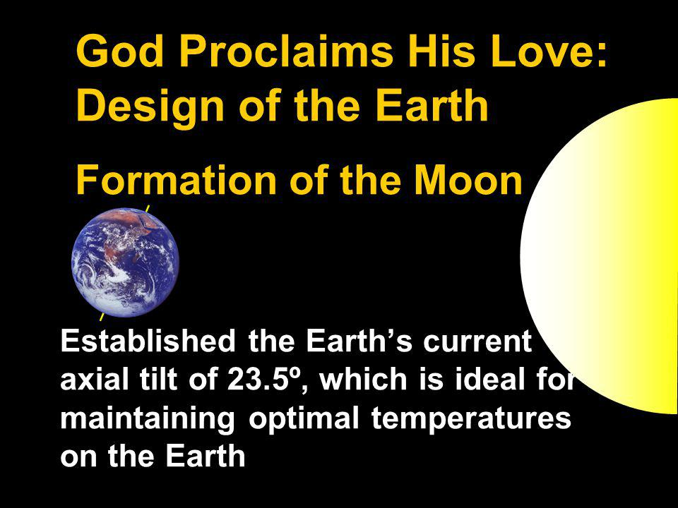 God Proclaims His Love: Design of the Earth Formation of the Moon Established the Earths current axial tilt of 23.5º, which is ideal for maintaining optimal temperatures on the Earth