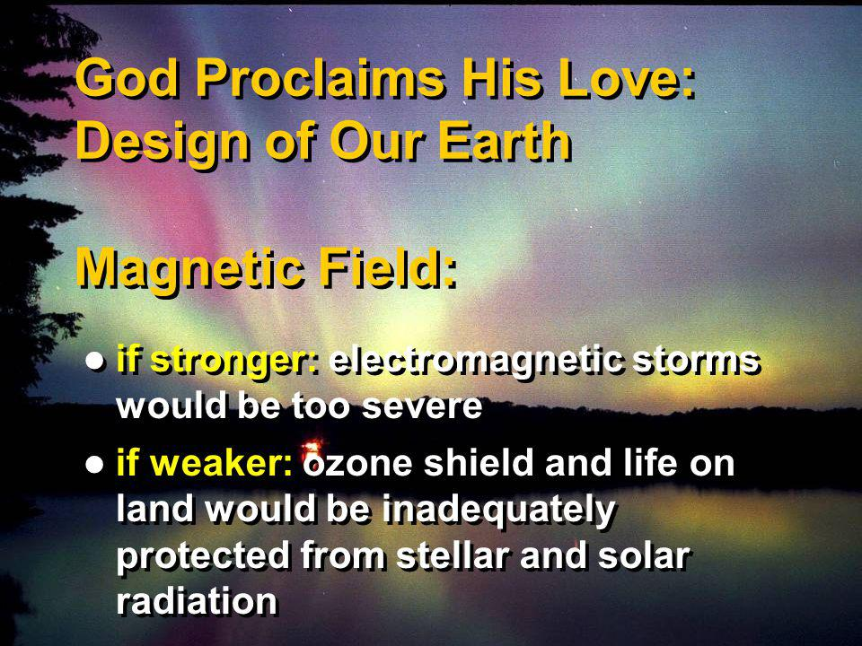 God Proclaims His Love: Design of Our Earth Magnetic Field: if stronger: electromagnetic storms would be too severe if weaker: ozone shield and life on land would be inadequately protected from stellar and solar radiation if stronger: electromagnetic storms would be too severe if weaker: ozone shield and life on land would be inadequately protected from stellar and solar radiation