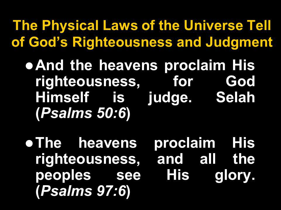 The Physical Laws of the Universe Tell of Gods Righteousness and Judgment And the heavens proclaim His righteousness, for God Himself is judge.