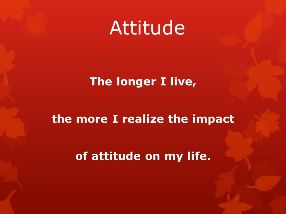 Attitude The longer I live, the more I realize the impact of attitude on my life.