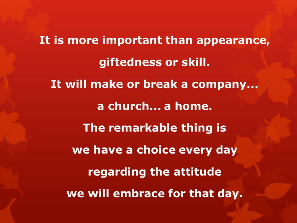 It is more important than appearance, giftedness or skill. It will make or break a company... a church... a home. The remarkable thing is we have a ch