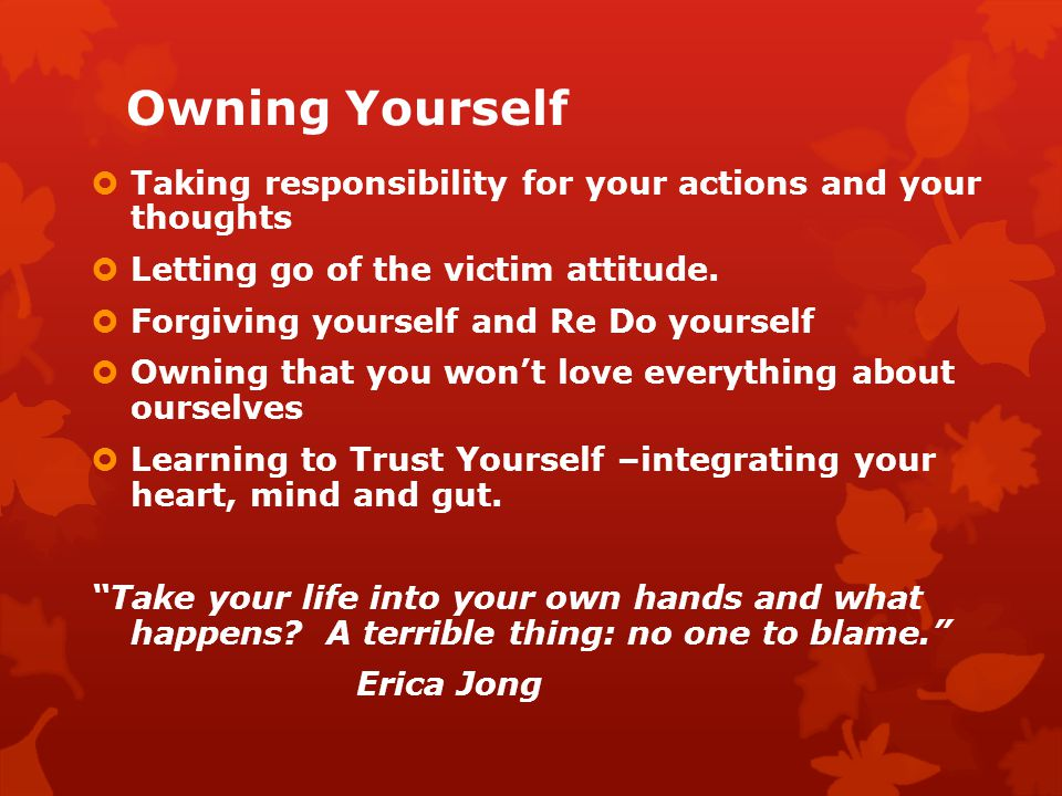 Owning Yourself Taking responsibility for your actions and your thoughts Letting go of the victim attitude. Forgiving yourself and Re Do yourself Owni