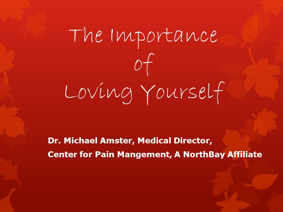 The Importance of Loving Yourself Dr. Michael Amster, Medical Director, Center for Pain Mangement, A NorthBay Affiliate