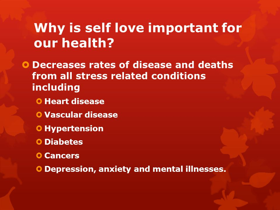 Why is self love important for our health? Decreases rates of disease and deaths from all stress related conditions including Heart disease Vascular d