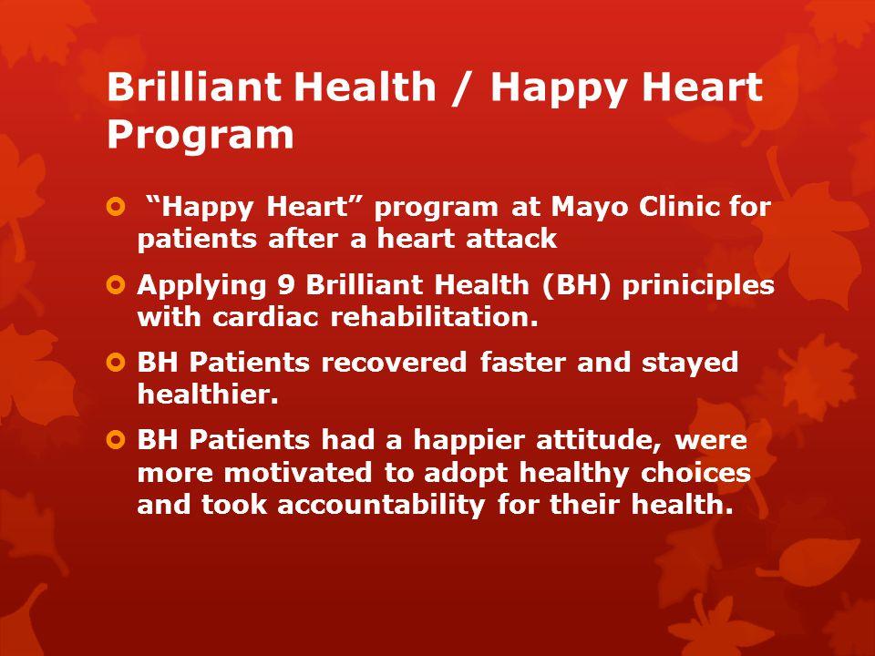 Brilliant Health / Happy Heart Program Happy Heart program at Mayo Clinic for patients after a heart attack Applying 9 Brilliant Health (BH) priniciples with cardiac rehabilitation.