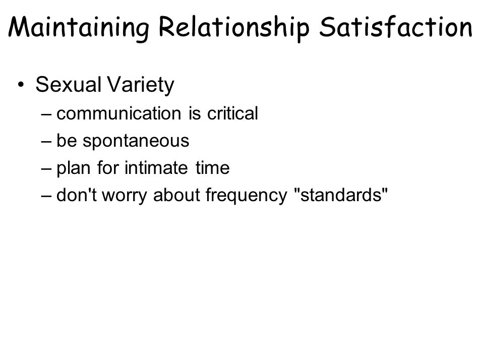 Sexual Variety –communication is critical –be spontaneous –plan for intimate time –don t worry about frequency standards Maintaining Relationship Satisfaction