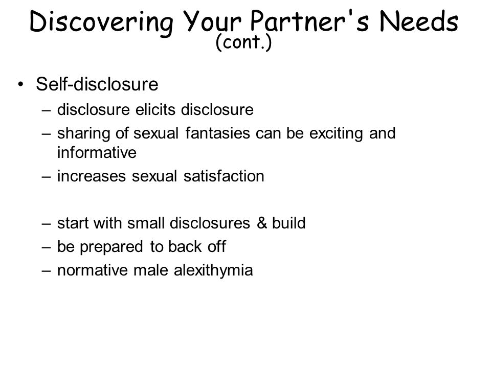 Discovering Your Partner s Needs (cont.) Self-disclosure –disclosure elicits disclosure –sharing of sexual fantasies can be exciting and informative –increases sexual satisfaction –start with small disclosures & build –be prepared to back off –normative male alexithymia