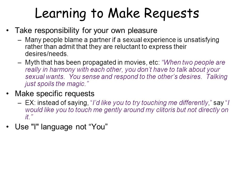 Learning to Make Requests Take responsibility for your own pleasure –Many people blame a partner if a sexual experience is unsatisfying rather than admit that they are reluctant to express their desires/needs.