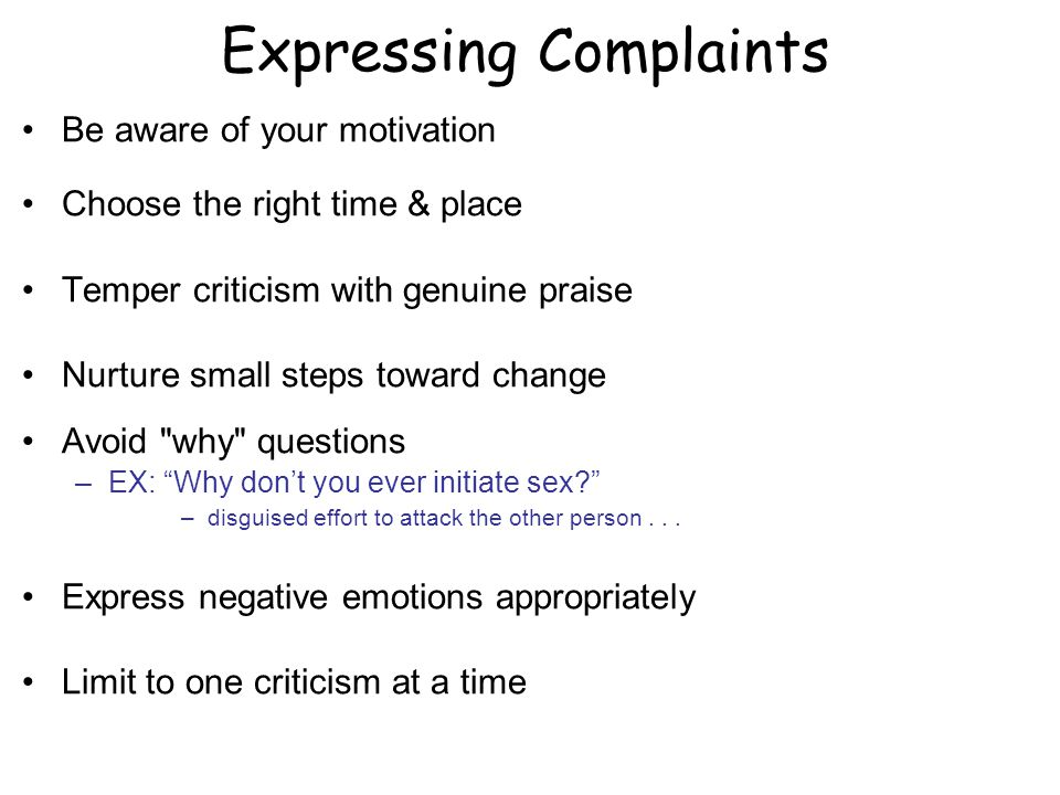 Expressing Complaints Be aware of your motivation Choose the right time & place Temper criticism with genuine praise Nurture small steps toward change Avoid why questions –EX: Why dont you ever initiate sex.