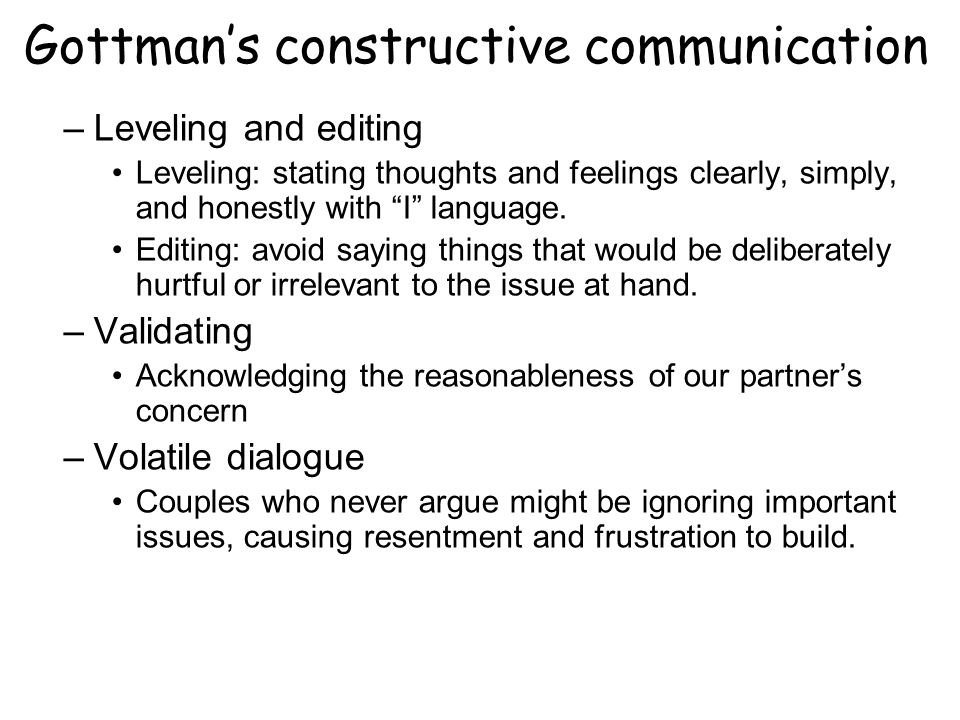 Gottmans constructive communication –Leveling and editing Leveling: stating thoughts and feelings clearly, simply, and honestly with I language.