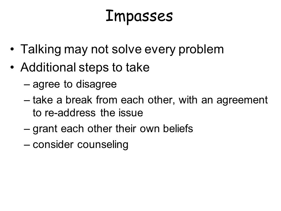 Impasses Talking may not solve every problem Additional steps to take –agree to disagree –take a break from each other, with an agreement to re-address the issue –grant each other their own beliefs –consider counseling