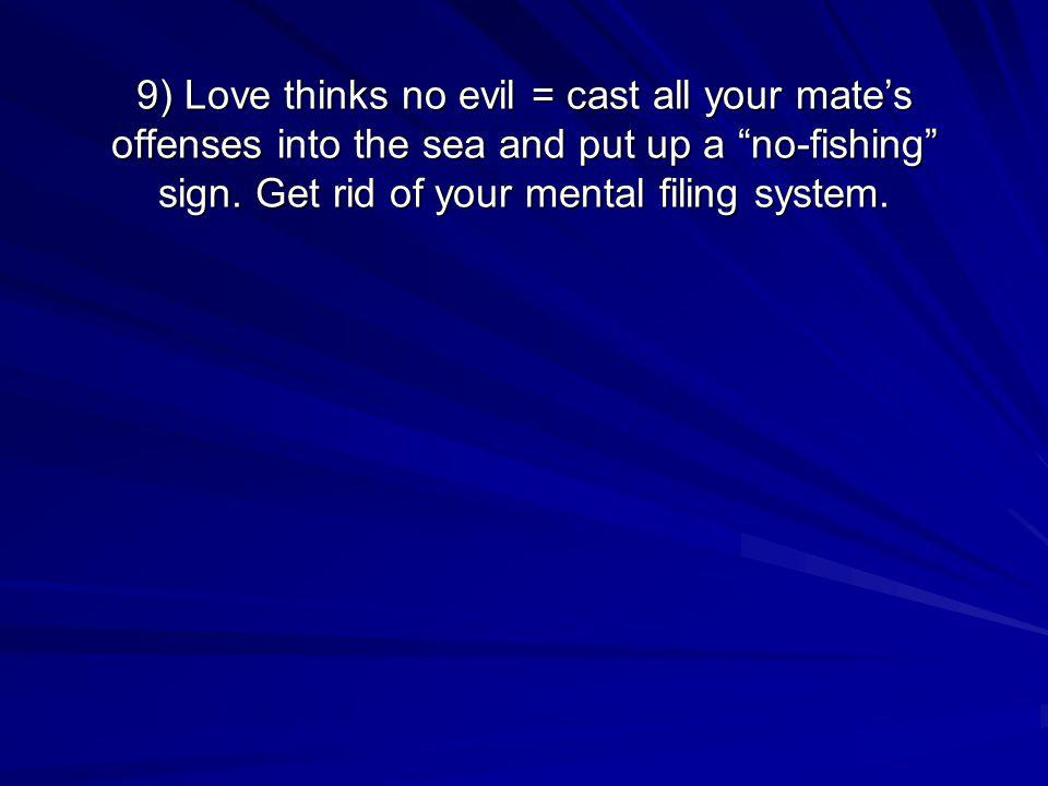 9) Love thinks no evil = cast all your mates offenses into the sea and put up a no-fishing sign. Get rid of your mental filing system.