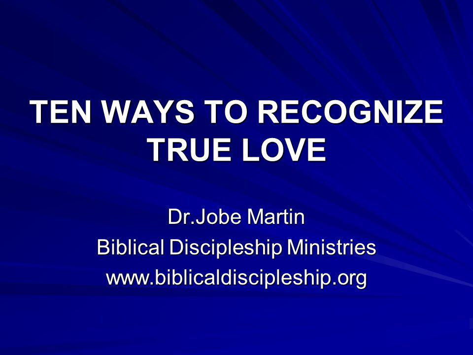 TEN WAYS TO RECOGNIZE TRUE LOVE Dr.Jobe Martin Biblical Discipleship Ministries www.biblicaldiscipleship.org
