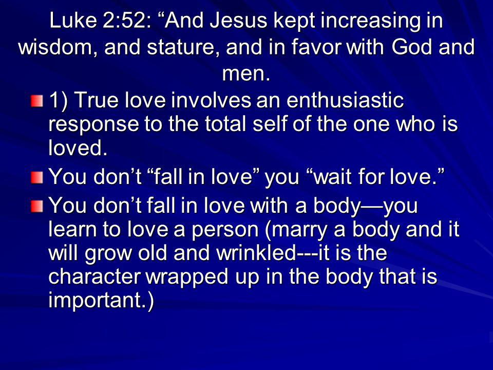 Luke 2:52: And Jesus kept increasing in wisdom, and stature, and in favor with God and men. 1) True love involves an enthusiastic response to the tota
