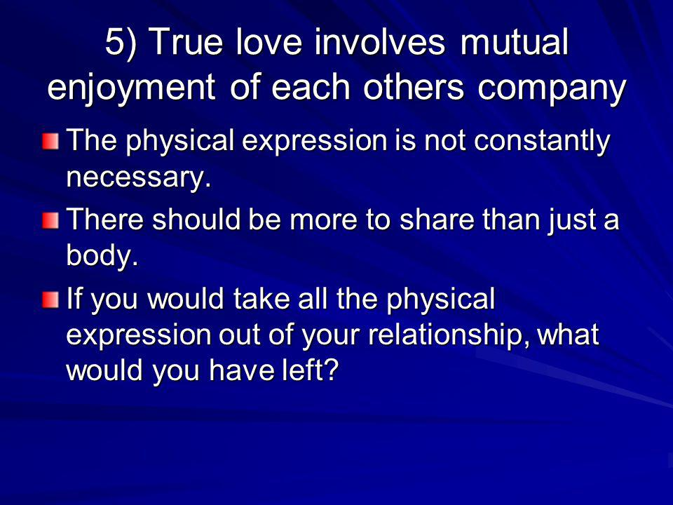 5) True love involves mutual enjoyment of each others company The physical expression is not constantly necessary. There should be more to share than