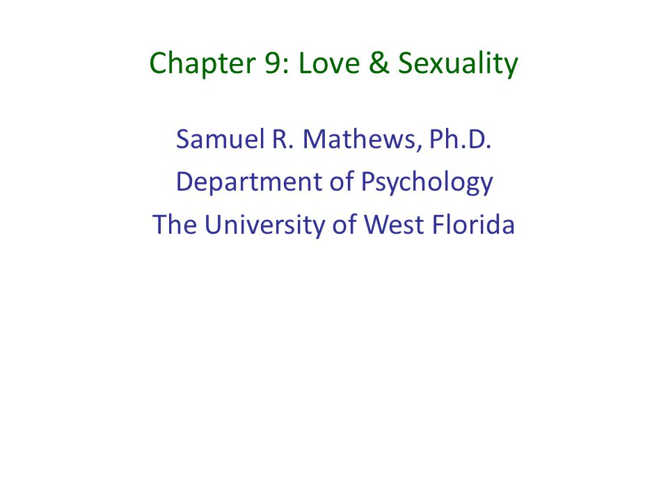 Chapter 9: Love & Sexuality Samuel R. Mathews, Ph.D. Department of Psychology The University of West Florida