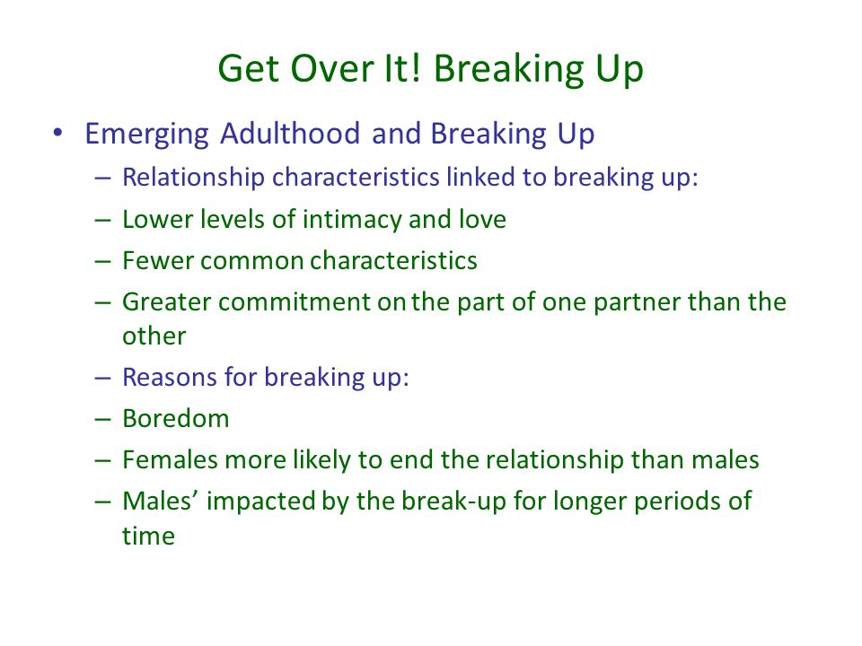 Get Over It! Breaking Up Emerging Adulthood and Breaking Up – Relationship characteristics linked to breaking up: – Lower levels of intimacy and love