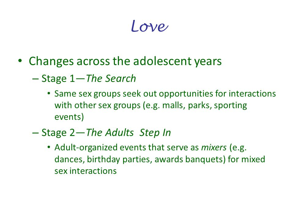 Love Changes across the adolescent years – Stage 1The Search Same sex groups seek out opportunities for interactions with other sex groups (e.g. malls