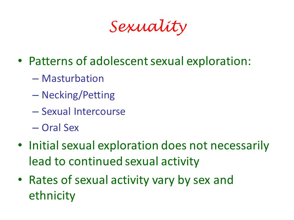Sexuality Patterns of adolescent sexual exploration: – Masturbation – Necking/Petting – Sexual Intercourse – Oral Sex Initial sexual exploration does